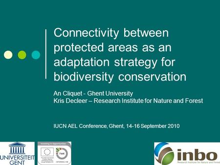 Connectivity between protected areas as an adaptation strategy for biodiversity conservation An Cliquet - Ghent University Kris Decleer – Research Institute.