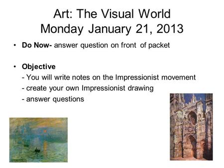 Art: The Visual World Monday January 21, 2013 Do Now- answer question on front of packet Objective - You will write notes on the Impressionist movement.