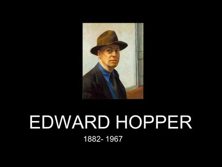 EDWARD HOPPER 1882- 1967. Edward Hopper (1882-1967) An American painter, whose highly individualistic works are landmarks of American Realism.Realism.