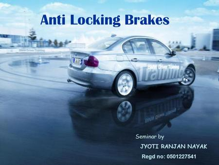 Seminar by JYOTI RANJAN NAYAK Regd no: 0501227541 Anti Locking Brakes.
