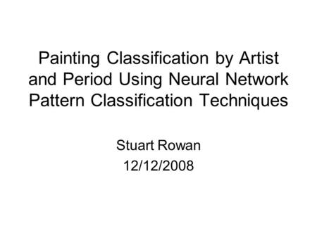 Painting Classification by Artist and Period Using Neural Network Pattern Classification Techniques Stuart Rowan 12/12/2008.