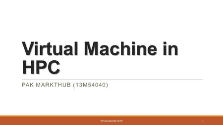 Virtual Machine in HPC PAK MARKTHUB (13M54040) 1 VIRTUAL MACHINE IN HPC.