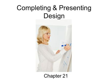 Completing & Presenting Design Chapter 21. Objectives 1. Describe the final five steps in the design process. 2. Identify factors to consider when arranging.