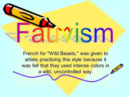 French for Wild Beasts, was given to artists practicing this style because it was felt that they used intense colors in a wild, uncontrolled way.