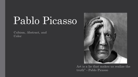 "Pablo Picasso Art is a lie that makes us realize the truth"" - Pablo Picasso Cubism, Abstract, and Color."