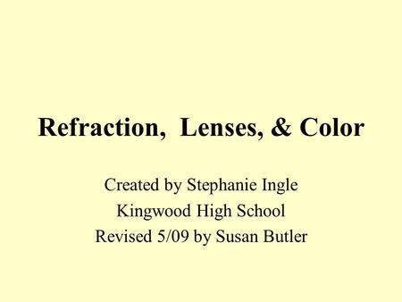 Refraction, Lenses, & Color Created by Stephanie Ingle Kingwood High School Revised 5/09 by Susan Butler.