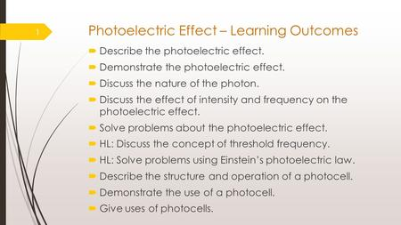 Photoelectric Effect – Learning Outcomes  Describe the photoelectric effect.  Demonstrate the photoelectric effect.  Discuss the nature of the photon.