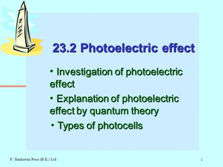 1© Manhattan Press (H.K.) Ltd. 23.2 Photoelectric effect Investigation of photoelectric effect Explanation of photoelectric effect by quantum theory Types.