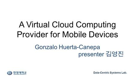 Data-Centric Systems Lab. A Virtual Cloud Computing Provider for Mobile Devices Gonzalo Huerta-Canepa presenter 김영진.