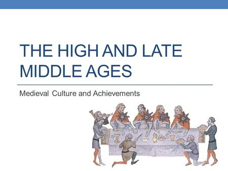 THE HIGH AND LATE MIDDLE AGES Medieval Culture and Achievements.