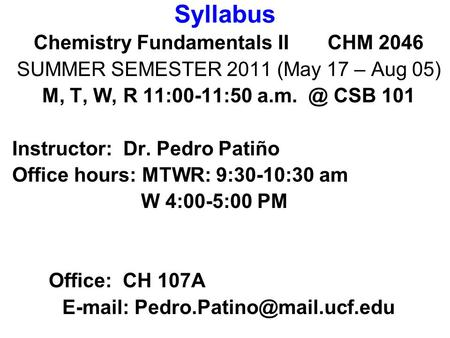 Syllabus Chemistry Fundamentals II CHM 2046 SUMMER SEMESTER 2011 (May 17 – Aug 05) M, T, W, R 11:00-11:50 CSB 101 Instructor: Dr. Pedro Patiño Office.