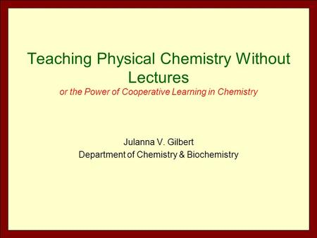 Teaching Physical Chemistry Without Lectures or the Power of Cooperative Learning in Chemistry Julanna V. Gilbert Department of Chemistry & Biochemistry.