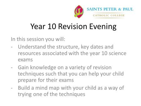 Year 10 Revision Evening In this session you will: -Understand the structure, key dates and resources associated with the year 10 science exams -Gain knowledge.