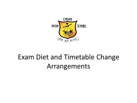 Exam Diet and Timetable Change Arrangements. Exam Arrangements Public Holiday Monday 2 nd May – No School Whole school timetable changes on Tuesday 3.
