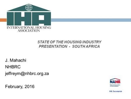 STATE OF THE HOUSING INDUSTRY PRESENTATION - SOUTH AFRICA J. Mahachi NHBRC February, 2016 IHA Secretariat.