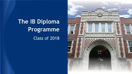 The IB Diploma Programme Class of 2018. More than a university preparation program The IB Diploma Programme.