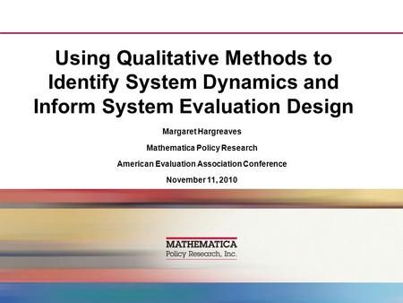 Using Qualitative Methods to Identify System Dynamics and Inform System Evaluation Design Margaret Hargreaves Mathematica Policy Research American Evaluation.