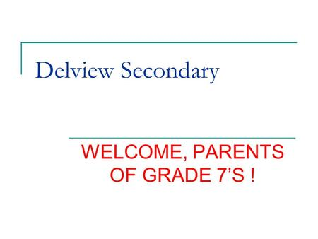 Delview Secondary WELCOME, PARENTS OF GRADE 7'S !.