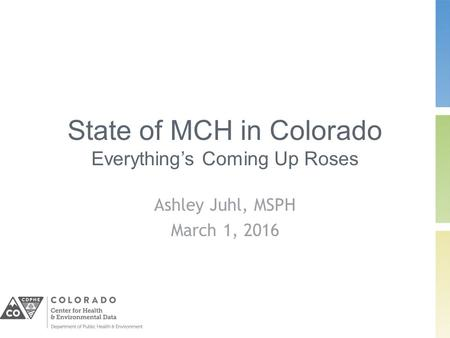 State of MCH in Colorado Everything's Coming Up Roses Ashley Juhl, MSPH March 1, 2016.
