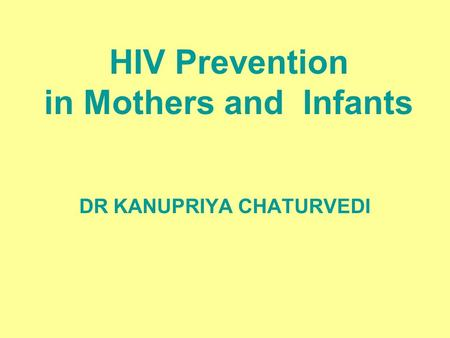 HIV Prevention in Mothers and Infants DR KANUPRIYA CHATURVEDI.
