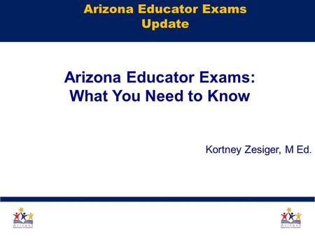 Arizona Educator Exams Update Arizona Educator Exams: What You Need to Know Kortney Zesiger, M Ed. 1.