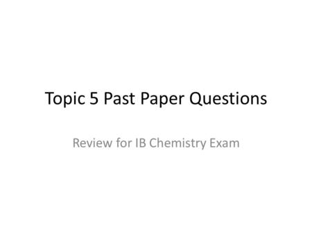 Topic 5 Past Paper Questions Review for IB Chemistry Exam.