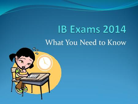 What You Need to Know. The information comes from… Conduct of the Examinations: Notice to Candidates With thanks to IB Online Curriculum Center Teacher.