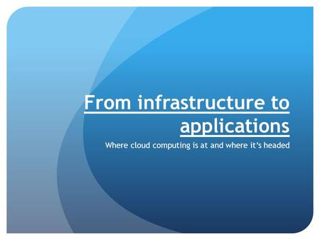From infrastructure to applications Where cloud computing is at and where it's headed.