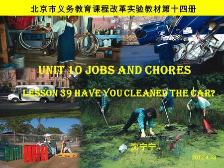 Unit 10 Jobs and Chores 沈宁宁 2012.4.18 北京市义务教育课程改革实验教材第十四册 Lesson 39 Have you cleaned the car?