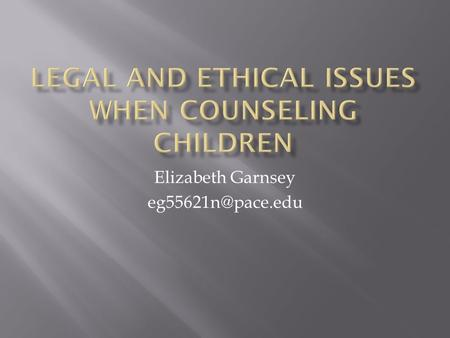 Elizabeth Garnsey  Minors(children) are not little adults.  There are unique ethical concerns that arise when clients are minors.