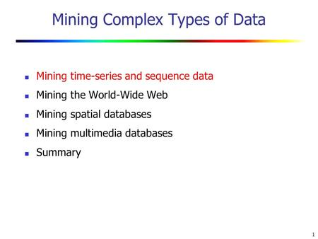 1 Mining Complex Types of Data Mining time-series and sequence data Mining the <strong>World</strong>-<strong>Wide</strong> <strong>Web</strong> Mining spatial databases Mining multimedia databases Summary.