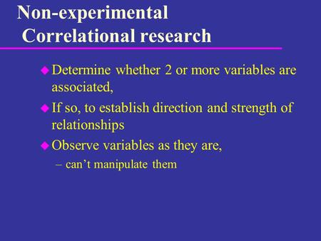 Non-experimental Correlational research u Determine whether 2 or more variables are associated, u If so, to establish direction and strength of relationships.