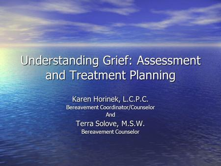Understanding Grief: Assessment and Treatment Planning Karen Horinek, L.C.P.C. Bereavement Coordinator/Counselor And Terra Solove, M.S.W. Bereavement Counselor.