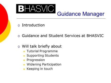 Guidance Manager  Introduction  Guidance and Student Services at BHASVIC  Will talk briefly about Tutorial Programme Supporting Students Progression.