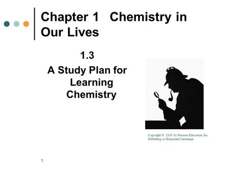 1 Chapter 1Chemistry in Our Lives 1.3 A Study Plan for Learning Chemistry Copyright © 2008 by Pearson Education, Inc. Publishing as Benjamin Cummings.