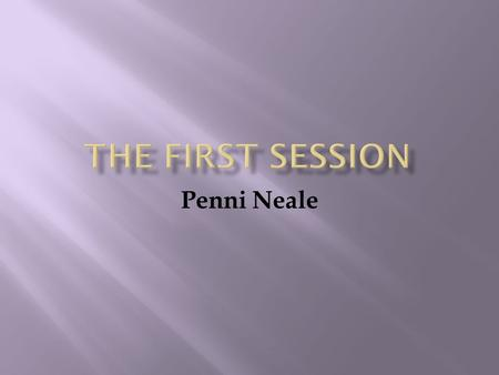 Penni Neale.  To explore the first session with the client  To explore the reasons for collecting this pre- counselling information  To design a first.