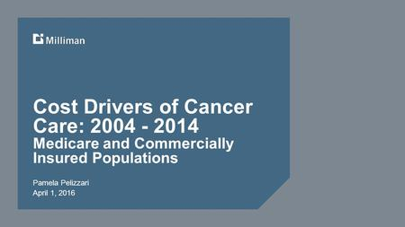 Cost Drivers of Cancer Care: 2004 - 2014 Medicare and Commercially Insured Populations Pamela Pelizzari April 1, 2016.