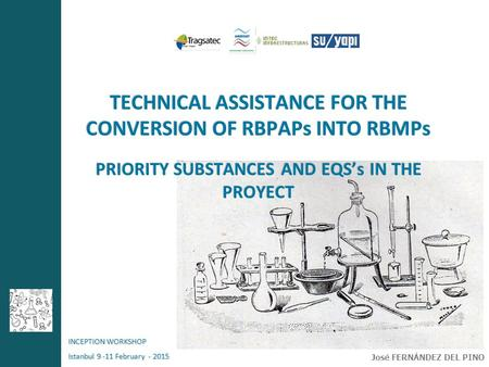 TECHNICAL ASSISTANCE FOR THE CONVERSION OF RBPAPs INTO RBMPs PRIORITY SUBSTANCES AND EQS's IN THE PROYECT INCEPTION WORKSHOP Istanbul 9 -11 February -