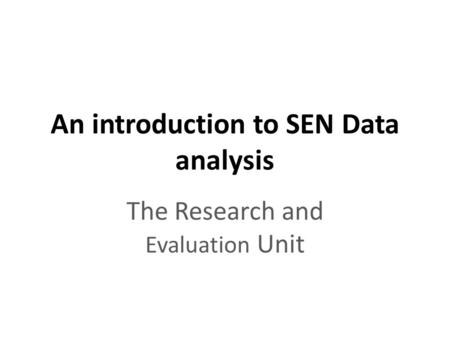 An introduction to SEN Data analysis The Research and Evaluation Unit.