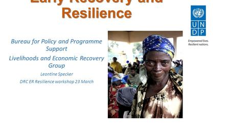 Early Recovery and Resilience Bureau for Policy and Programme Support Livelihoods and Economic Recovery Group Leontine Specker DRC ER Resilience workshop.