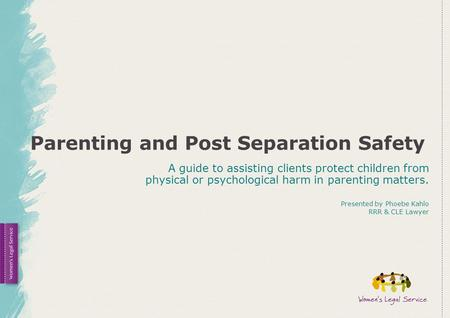 Parenting and Post Separation Safety A guide to assisting clients protect children from physical or psychological harm in parenting matters. Presented.
