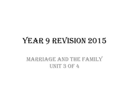 Year 9 Revision 2015 Marriage and the family Unit 3 of 4.