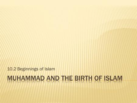 10.2 Beginnings of Islam. 1. Is Islam a monotheistic or polytheistic religion? 2. Has it grown or waned in popularity since its beginnings? 3. What section.