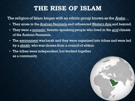 THE RISE OF ISLAM The religion of Islam began with an ethnic group known as the Arabs… They arose in the Arabian Peninsula and influenced Western Asia.