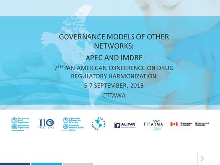 GOVERNANCE MODELS OF OTHER NETWORKS: APEC AND IMDRF 7 TH PAN AMERICAN CONFERENCE ON DRUG REGULATORY HARMONIZATION 5-7 SEPTEMBER, 2013 OTTAWA.