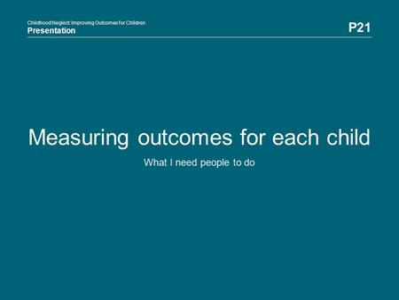 Childhood Neglect: Improving Outcomes for Children Presentation P21 Childhood Neglect: Improving Outcomes for Children Presentation Measuring outcomes.