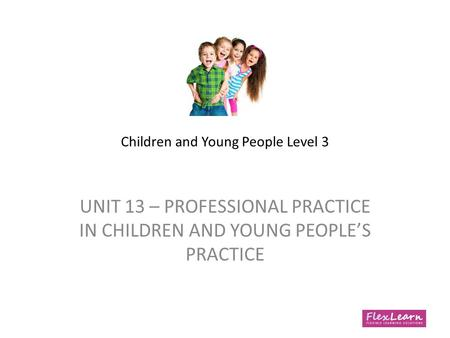 Children and Young People Level 3 UNIT 13 – PROFESSIONAL PRACTICE IN CHILDREN AND YOUNG PEOPLE'S PRACTICE.