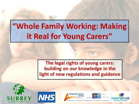 """Whole Family Working: Making it Real for Young Carers"" The legal rights of young carers: building on our knowledge in the light of new regulations and."