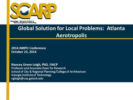Global Solution for Local Problems: Atlanta Aerotropolis 2014 AMPO Conference October 23, 2014 Nancey Green Leigh, PhD, FAICP Professor and Associate Dean.