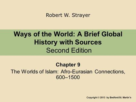 Ways <strong>of</strong> the World: A Brief Global History with Sources Second Edition Chapter 9 The Worlds <strong>of</strong> Islam: Afro-Eurasian Connections, 600–1500 Copyright © 2013.